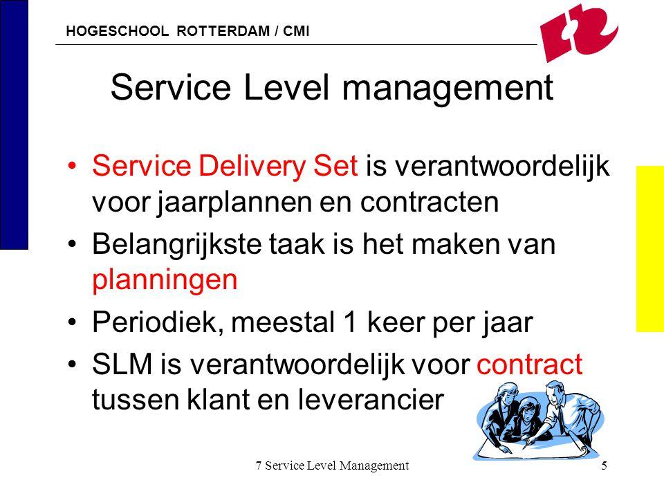 HOGESCHOOL ROTTERDAM / CMI 7 Service Level Management26 Definieren 2 De SLR bevat de volgende informatie –Omschrijving van de functionaliteit van de dienst –Tijden en dagen waarop de dienst beschikbaar moet zijn –Continuiteitseisen –Welke IT-functies betrokken zijn bij de dienst –Verwijzingen naar kwaliteitsstandaarden