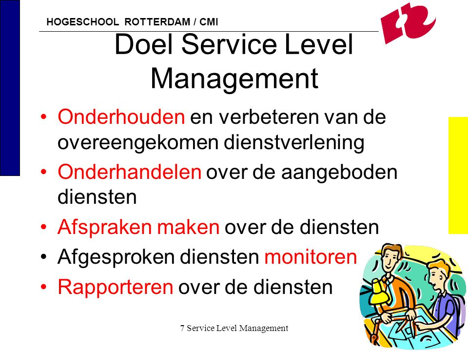 HOGESCHOOL ROTTERDAM / CMI 7 Service Level Management28 Definieren 4 Uit de Service Specsheets wordt de Service Catalogue samengesteld Er wordt een Service Quality Plan opgesteld Hierin staan alle Performance Indicatoren (PI) voor interne en externe leveranciers