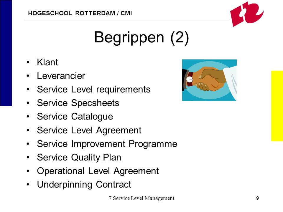 HOGESCHOOL ROTTERDAM / CMI 7 Service Level Management9 Begrippen (2) Klant Leverancier Service Level requirements Service Specsheets Service Catalogue