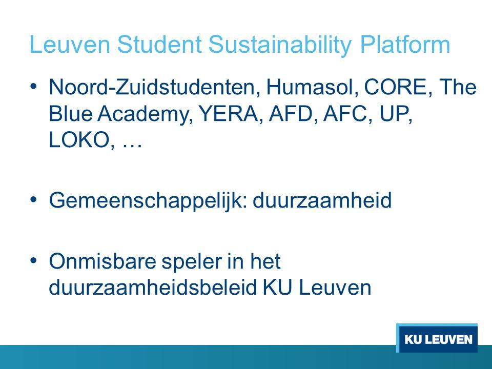 Leuven Student Sustainability Platform Noord-Zuidstudenten, Humasol, CORE, The Blue Academy, YERA, AFD, AFC, UP, LOKO, … Gemeenschappelijk: duurzaamheid Onmisbare speler in het duurzaamheidsbeleid KU Leuven