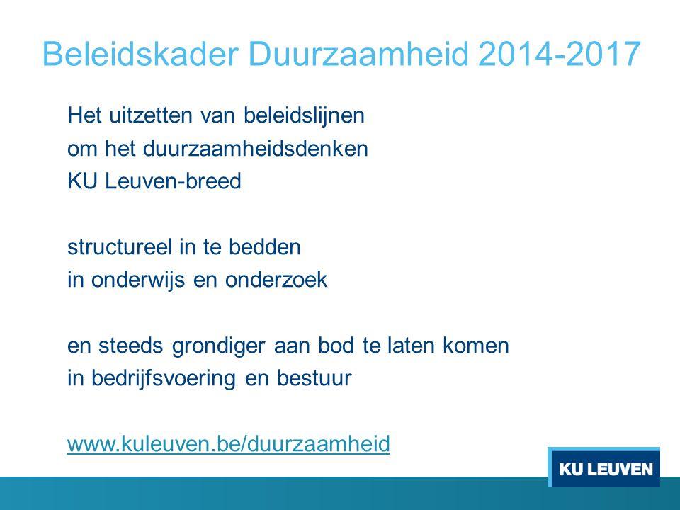 Beleidskader Duurzaamheid 2014-2017 Het uitzetten van beleidslijnen om het duurzaamheidsdenken KU Leuven-breed structureel in te bedden in onderwijs en onderzoek en steeds grondiger aan bod te laten komen in bedrijfsvoering en bestuur www.kuleuven.be/duurzaamheid