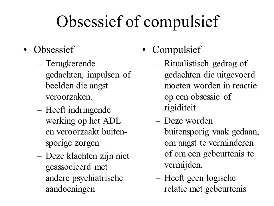 Obsessief of compulsief Obsessief –Terugkerende gedachten, impulsen of beelden die angst veroorzaken.