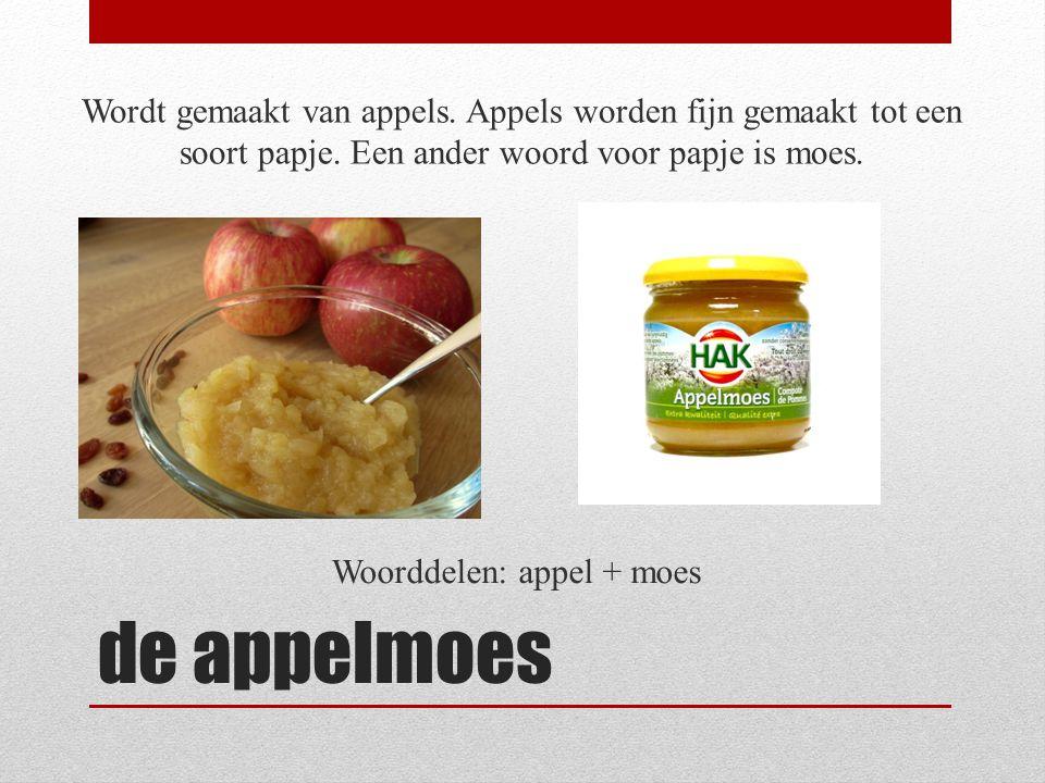 de appelmoes Wordt gemaakt van appels. Appels worden fijn gemaakt tot een soort papje. Een ander woord voor papje is moes. Woorddelen: appel + moes