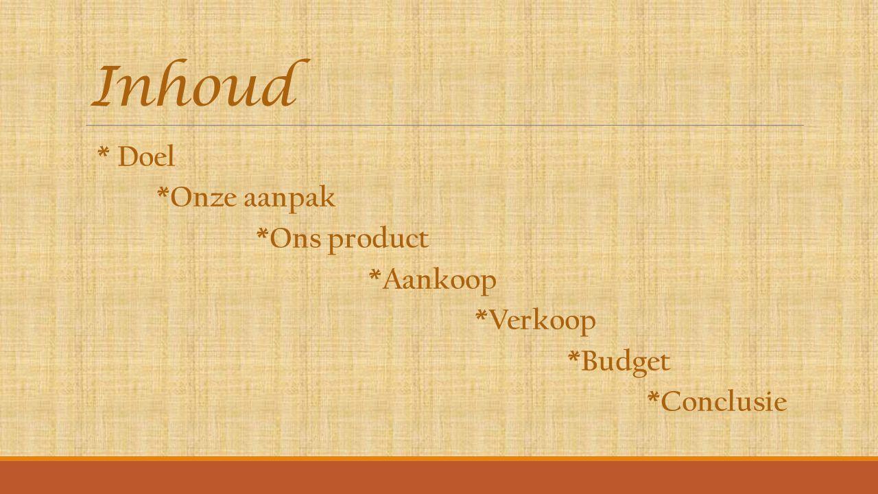 Inhoud * Doel *Onze aanpak *Ons product *Aankoop *Verkoop *Budget *Conclusie