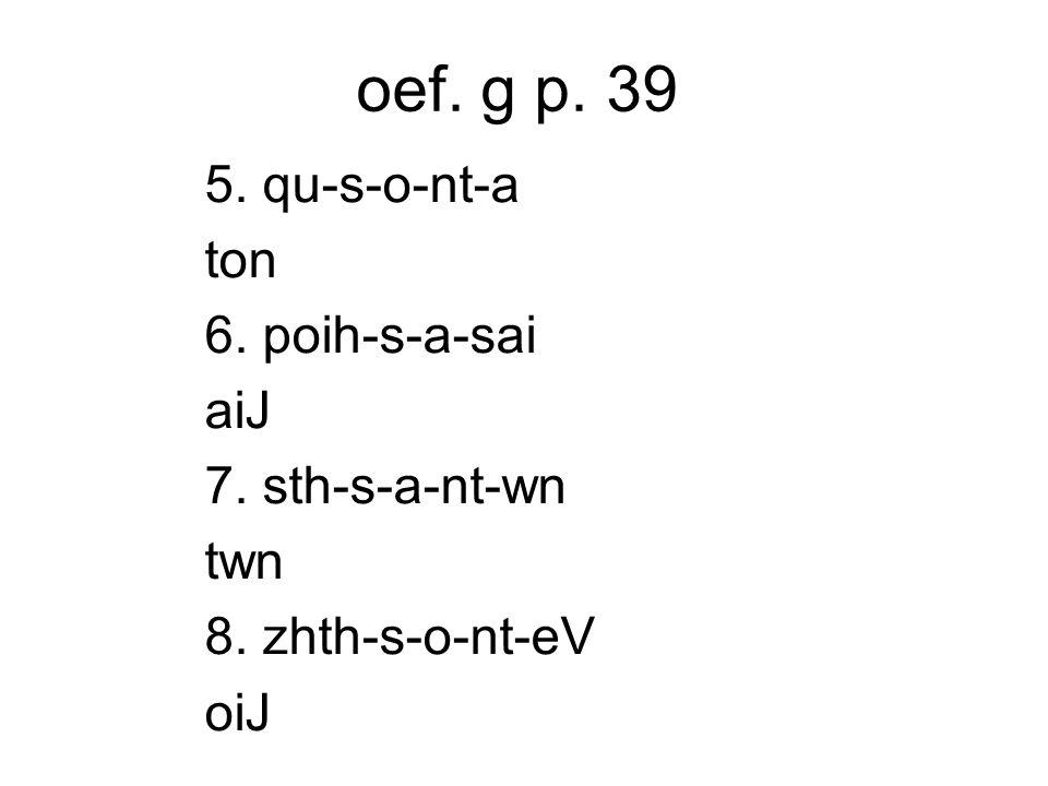 oef. g p. 39 5. qu-s-o-nt-a ton 6. poih-s-a-sai aiJ 7. sth-s-a-nt-wn twn 8. zhth-s-o-nt-eV oiJ