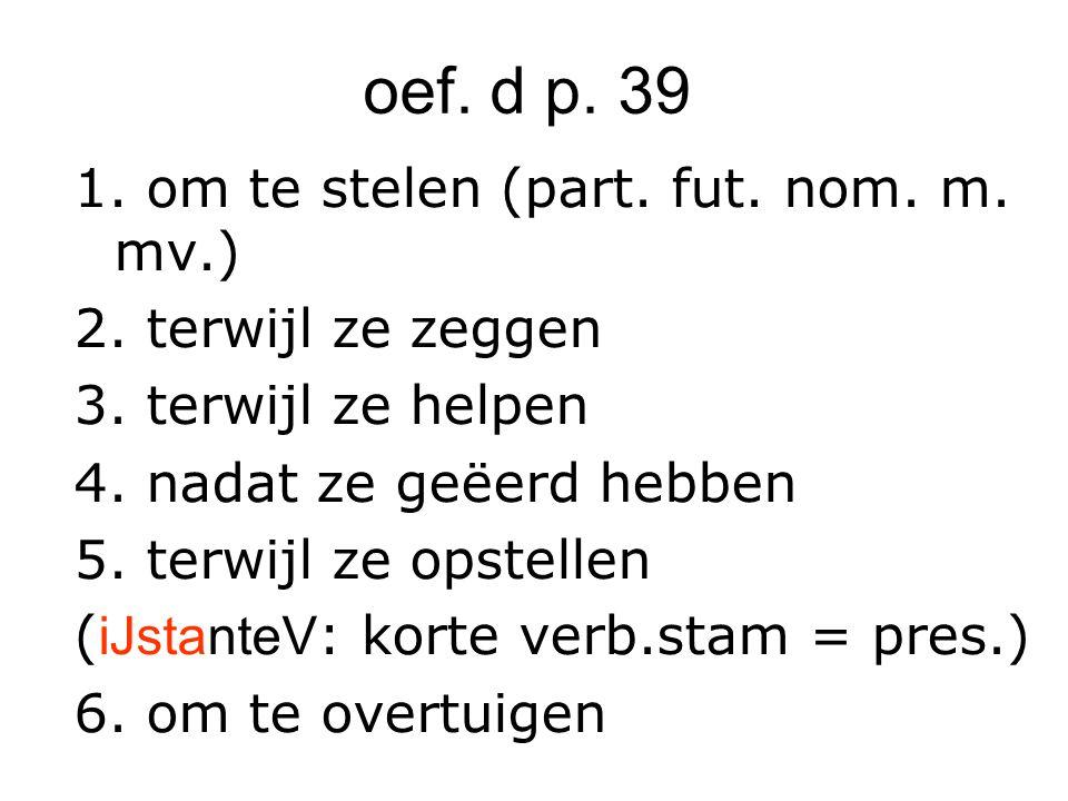 oef. d p. 39 1. om te stelen (part. fut. nom. m. mv.) 2. terwijl ze zeggen 3. terwijl ze helpen 4. nadat ze geëerd hebben 5. terwijl ze opstellen ( iJ