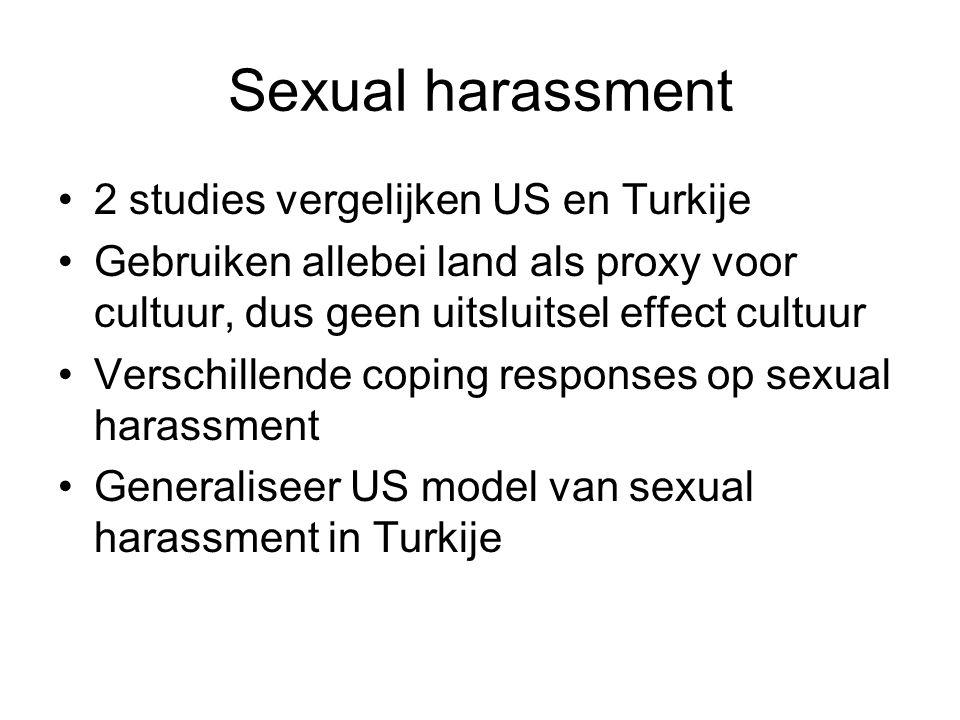 Sexual harassment 2 studies vergelijken US en Turkije Gebruiken allebei land als proxy voor cultuur, dus geen uitsluitsel effect cultuur Verschillende coping responses op sexual harassment Generaliseer US model van sexual harassment in Turkije