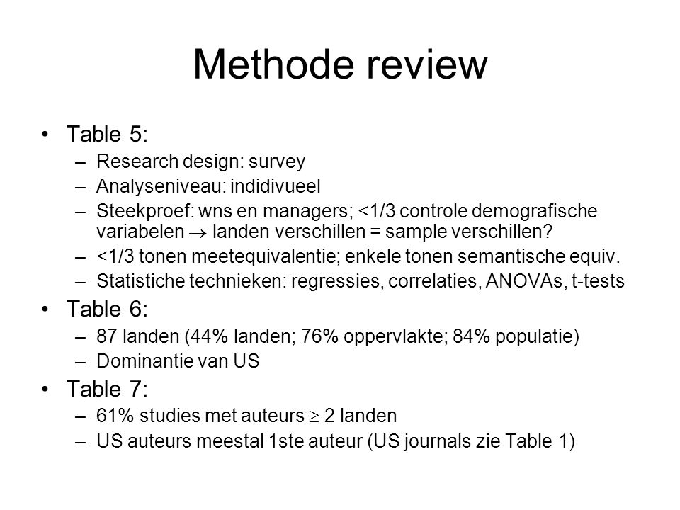 Methode review Table 5: –Research design: survey –Analyseniveau: indidivueel –Steekproef: wns en managers; <1/3 controle demografische variabelen  landen verschillen = sample verschillen.
