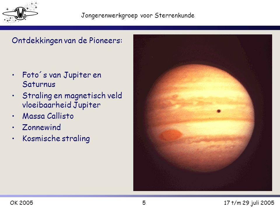5 Jongerenwerkgroep voor Sterrenkunde OK 200517 t/m 29 juli 2005 Ontdekkingen van de Pioneers: Foto´s van Jupiter en Saturnus Straling en magnetisch veld vloeibaarheid Jupiter Massa Callisto Zonnewind Kosmische straling