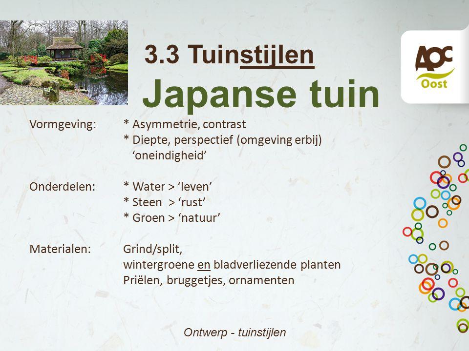 3.3 Tuinstijlen Japanse tuin Ontwerp - tuinstijlen Vormgeving:* Asymmetrie, contrast * Diepte, perspectief (omgeving erbij) 'oneindigheid' Onderdelen: