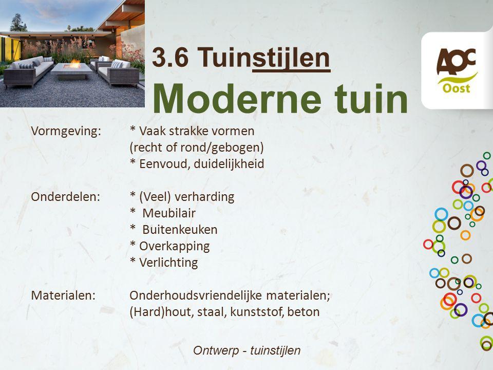3.6 Tuinstijlen Moderne tuin Ontwerp - tuinstijlen Vormgeving:* Vaak strakke vormen (recht of rond/gebogen) * Eenvoud, duidelijkheid Onderdelen:* (Vee