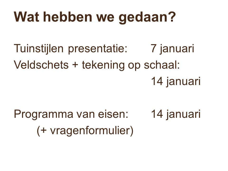 Wat hebben we gedaan? Tuinstijlen presentatie:7 januari Veldschets + tekening op schaal: 14 januari Programma van eisen:14 januari (+ vragenformulier)