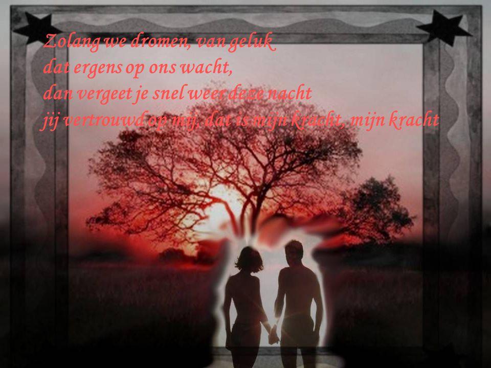 Zolang we dromen, van geluk dat ergens op ons wacht, dan vergeet je snel weer deze nacht jij vertrouwd op mij, dat is mijn kracht, mijn kracht