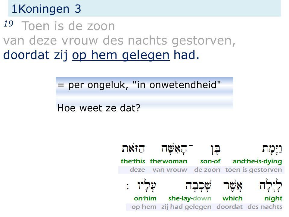 1Koningen 3 19 Toen is de zoon van deze vrouw des nachts gestorven, doordat zij op hem gelegen had.