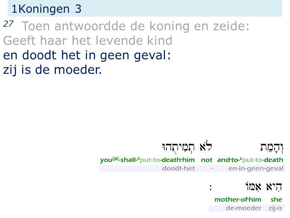 1Koningen 3 27 Toen antwoordde de koning en zeide: Geeft haar het levende kind en doodt het in geen geval: zij is de moeder.