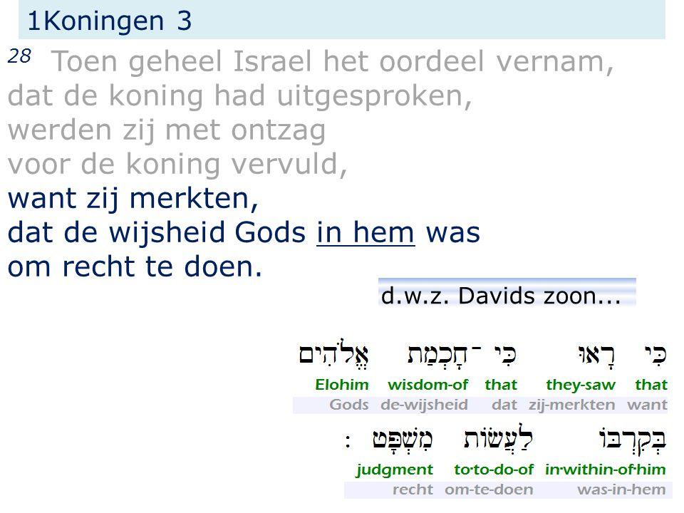 1Koningen 3 28 Toen geheel Israel het oordeel vernam, dat de koning had uitgesproken, werden zij met ontzag voor de koning vervuld, want zij merkten, dat de wijsheid Gods in hem was om recht te doen.