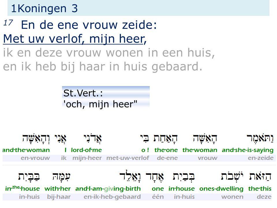 1Koningen 3 26 (...) zij zeide dan: Met uw verlof, mijn heer, geeft haar het levende kind, maar doodt het in geen geval.