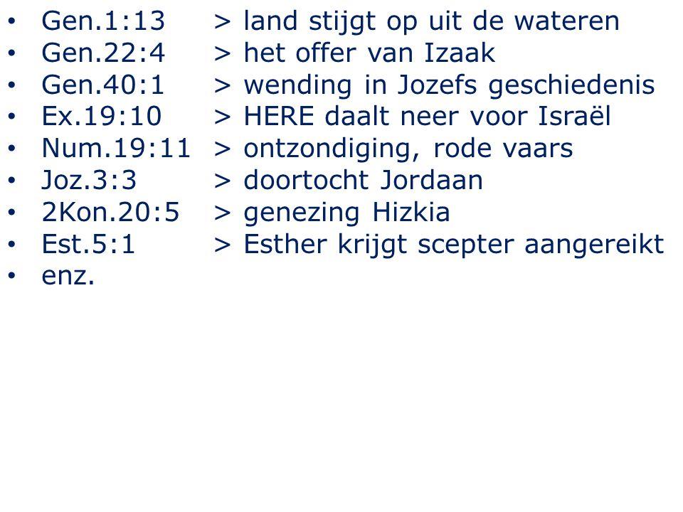 Gen.1:13> land stijgt op uit de wateren Gen.22:4 > het offer van Izaak Gen.40:1 > wending in Jozefs geschiedenis Ex.19:10 > HERE daalt neer voor Israël Num.19:11 > ontzondiging, rode vaars Joz.3:3 > doortocht Jordaan 2Kon.20:5 > genezing Hizkia Est.5:1 > Esther krijgt scepter aangereikt enz.