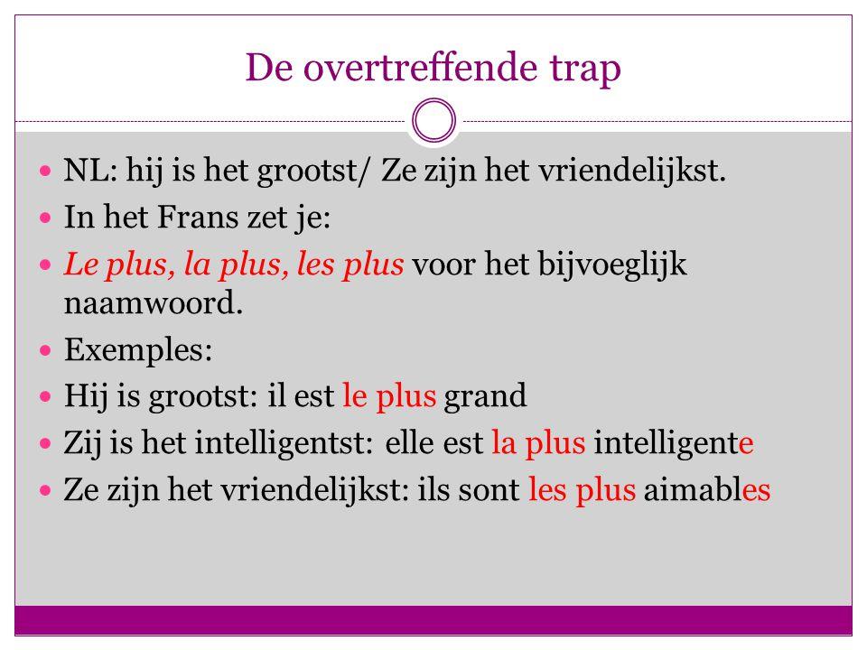 De overtreffende trap NL: hij is het grootst/ Ze zijn het vriendelijkst. In het Frans zet je: Le plus, la plus, les plus voor het bijvoeglijk naamwoor