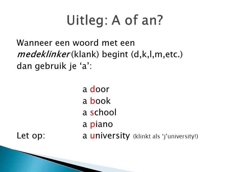 Wanneer een woord met een medeklinker (klank) begint (d,k,l,m,etc.) dan gebruik je 'a': a door a book a school a piano Let op:a university (klinkt als 'j'university!)