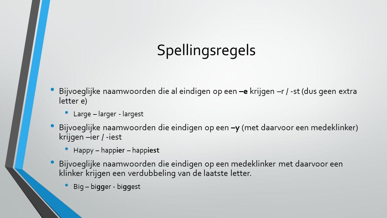 Spellingsregels Bijvoeglijke naamwoorden die al eindigen op een –e krijgen –r / -st (dus geen extra letter e) Large – larger - largest Bijvoeglijke na