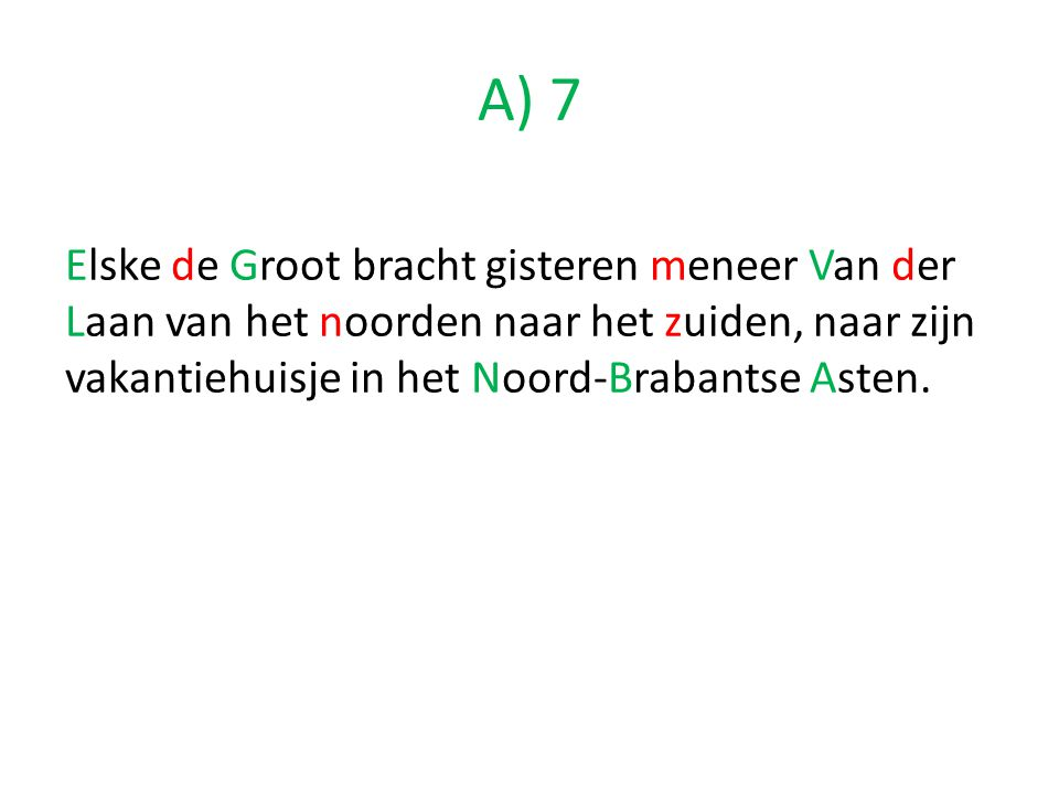 Elske de Groot bracht gisteren meneer Van der Laan van het noorden naar het zuiden, naar zijn vakantiehuisje in het Noord-Brabantse Asten. A) 7