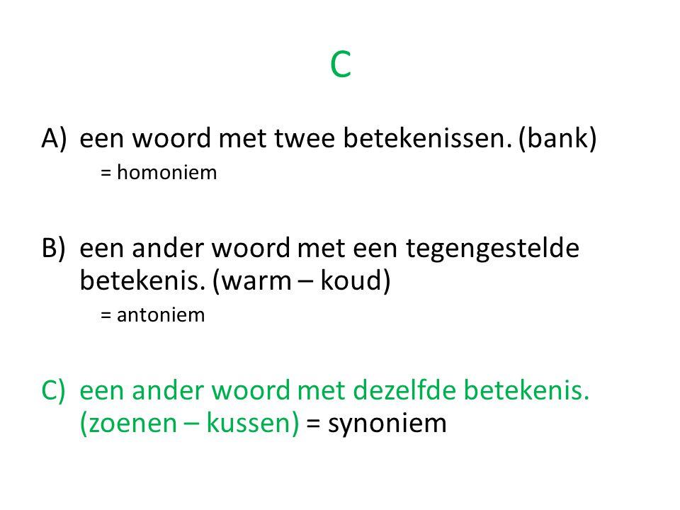C A)een woord met twee betekenissen. (bank) = homoniem B)een ander woord met een tegengestelde betekenis. (warm – koud) = antoniem C)een ander woord m