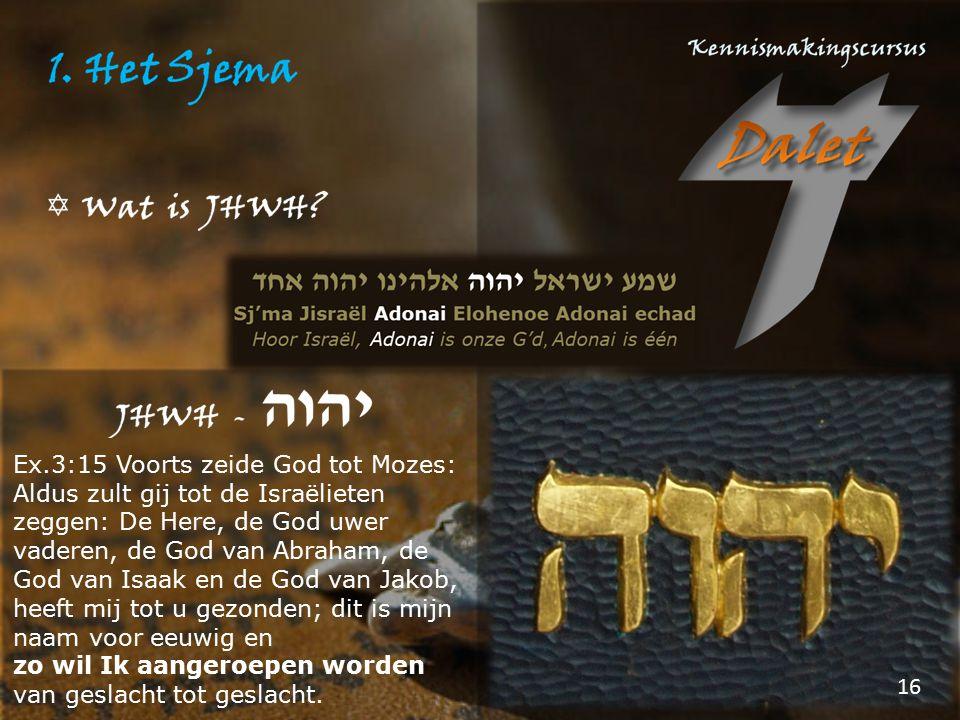 Ex.3:15 Voorts zeide God tot Mozes: Aldus zult gij tot de Israëlieten zeggen: De Here, de God uwer vaderen, de God van Abraham, de God van Isaak en de