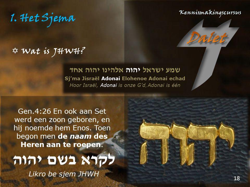 Gen.4:26 En ook aan Set werd een zoon geboren, en hij noemde hem Enos. Toen begon men de naam des Heren aan te roepen. 18