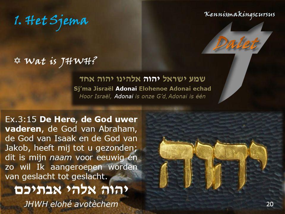 Ex.3:15 De Here, de God uwer vaderen, de God van Abraham, de God van Isaak en de God van Jakob, heeft mij tot u gezonden; dit is mijn naam voor eeuwig
