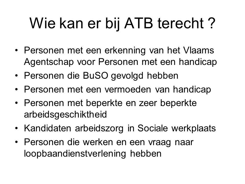 Wie kan er bij ATB terecht ? Personen met een erkenning van het Vlaams Agentschap voor Personen met een handicap Personen die BuSO gevolgd hebben Pers