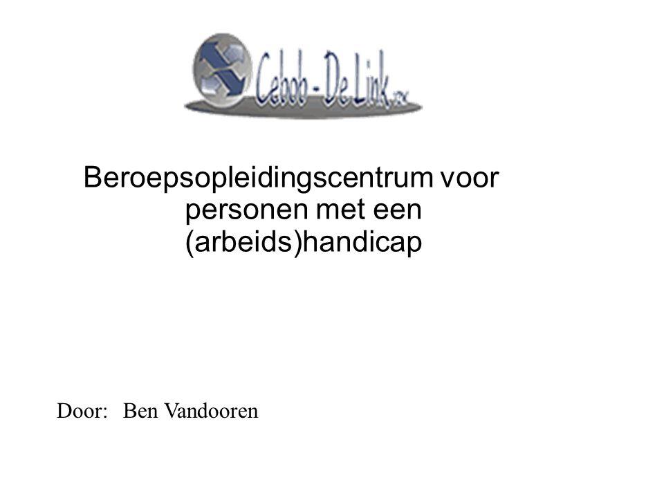 Beroepsopleidingscentrum voor personen met een (arbeids)handicap Door:Ben Vandooren
