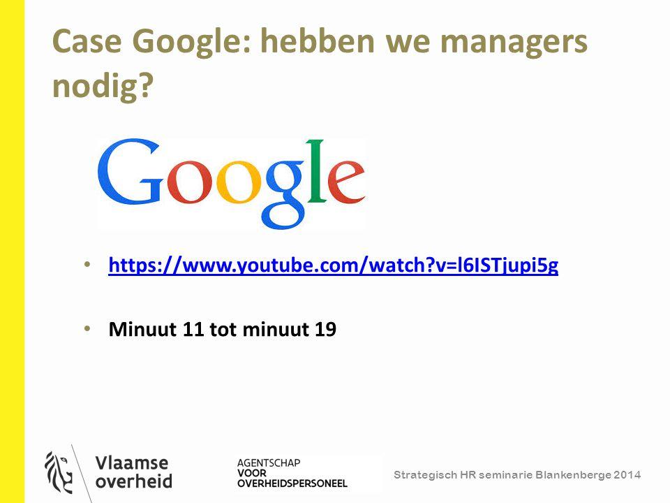 Strategisch HR seminarie Blankenberge 2014 Case Google: hebben we managers nodig? 10 https://www.youtube.com/watch?v=l6ISTjupi5g Minuut 11 tot minuut