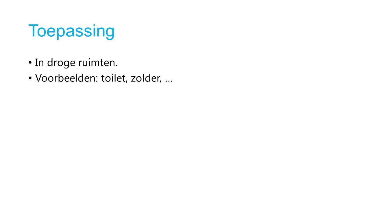 Toepassing In droge ruimten. Voorbeelden: toilet, zolder, …