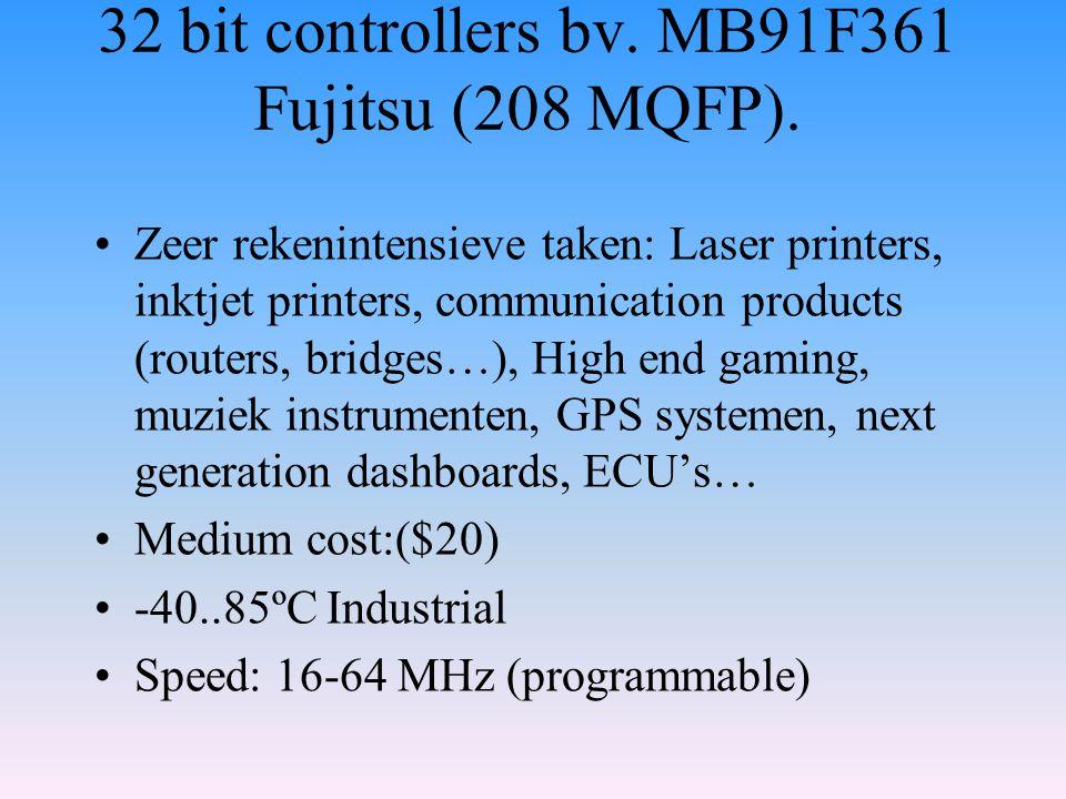 32 bit controllers bv. MB91F361 Fujitsu (208 MQFP). Zeer rekenintensieve taken: Laser printers, inktjet printers, communication products (routers, bri