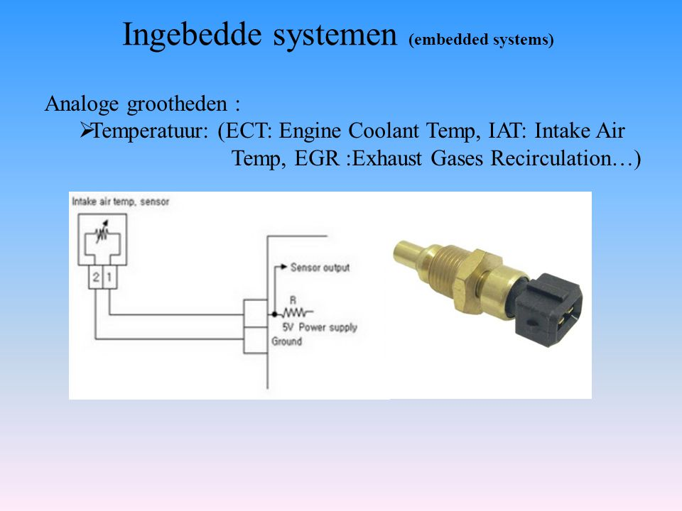 Ingebedde systemen (embedded systems) Analoge grootheden :  Temperatuur: (ECT: Engine Coolant Temp, IAT: Intake Air Temp, EGR :Exhaust Gases Recircul