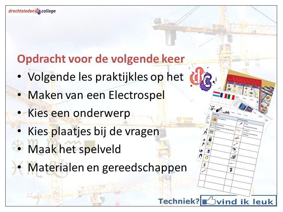 Techn iek Opdracht voor de volgende keer Volgende les praktijkles op het Maken van een Electrospel Kies een onderwerp Kies plaatjes bij de vragen Maak