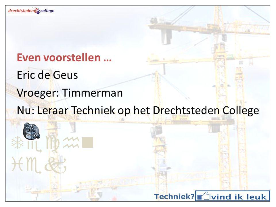 Even voorstellen … Eric de Geus Vroeger: Timmerman Nu: Leraar Techniek op het Drechtsteden College