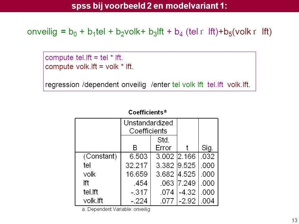 13 onveilig = b 0 + b 1 tel + b 2 volk+ b 3 lft + b 4 (tel lft)+b 5 (volk lft) compute tel.lft = tel * lft. compute volk.lft = volk * lft. regression