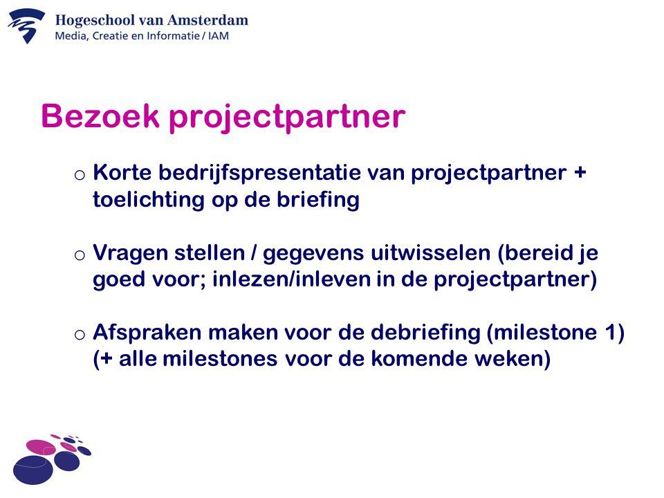 Bezoek projectpartner o Korte bedrijfspresentatie van projectpartner + toelichting op de briefing o Vragen stellen / gegevens uitwisselen (bereid je goed voor; inlezen/inleven in de projectpartner) o Afspraken maken voor de debriefing (milestone 1) (+ alle milestones voor de komende weken)