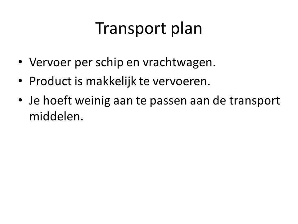 Transport plan Vervoer per schip en vrachtwagen. Product is makkelijk te vervoeren. Je hoeft weinig aan te passen aan de transport middelen.