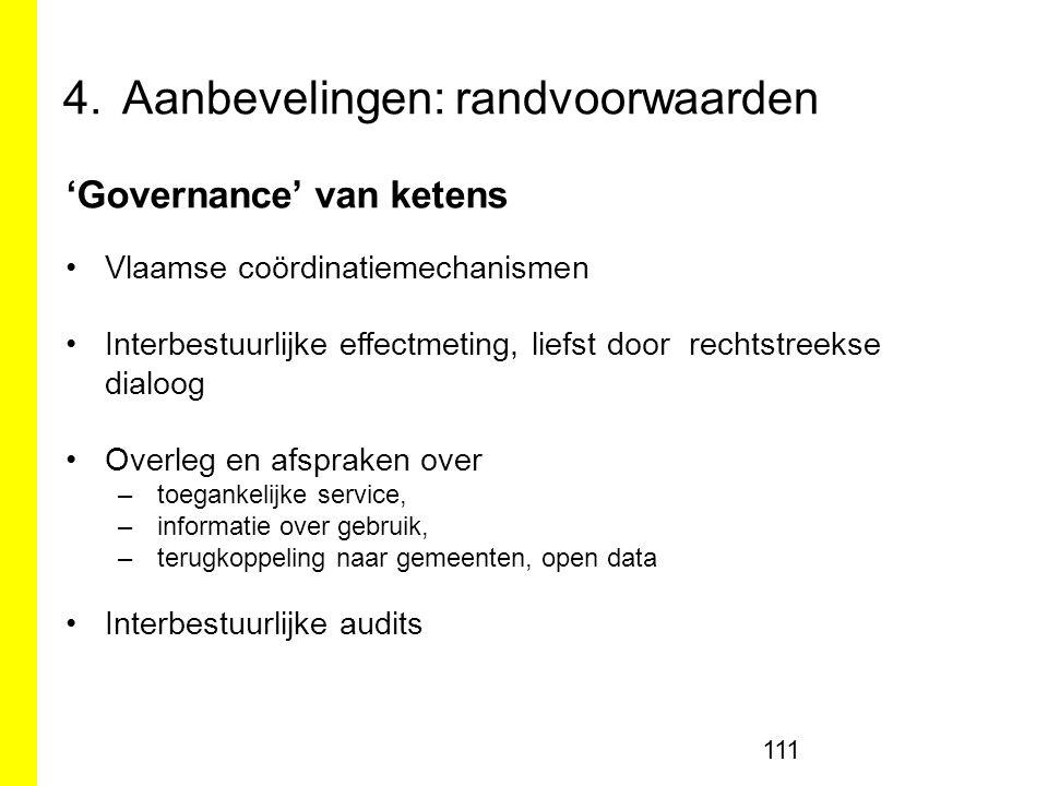 4.Aanbevelingen: randvoorwaarden 111 'Governance' van ketens Vlaamse coördinatiemechanismen Interbestuurlijke effectmeting, liefst door rechtstreekse dialoog Overleg en afspraken over –toegankelijke service, –informatie over gebruik, –terugkoppeling naar gemeenten, open data Interbestuurlijke audits