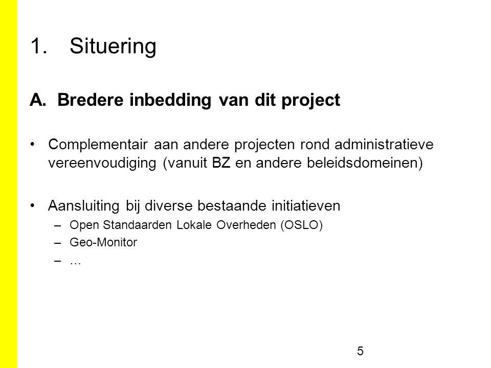 1.Situering A.Bredere inbedding van dit project Complementair aan andere projecten rond administratieve vereenvoudiging (vanuit BZ en andere beleidsdomeinen) Aansluiting bij diverse bestaande initiatieven –Open Standaarden Lokale Overheden (OSLO) –Geo-Monitor –… 5