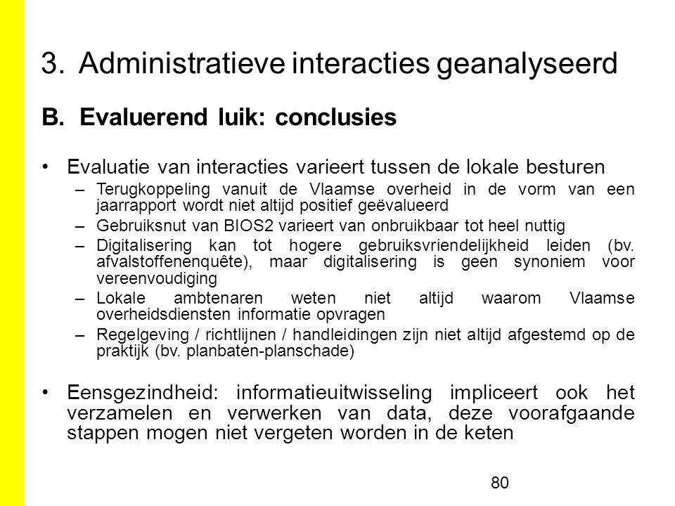 3.Administratieve interacties geanalyseerd B.Evaluerend luik: conclusies Evaluatie van interacties varieert tussen de lokale besturen –Terugkoppeling vanuit de Vlaamse overheid in de vorm van een jaarrapport wordt niet altijd positief geëvalueerd –Gebruiksnut van BIOS2 varieert van onbruikbaar tot heel nuttig –Digitalisering kan tot hogere gebruiksvriendelijkheid leiden (bv.