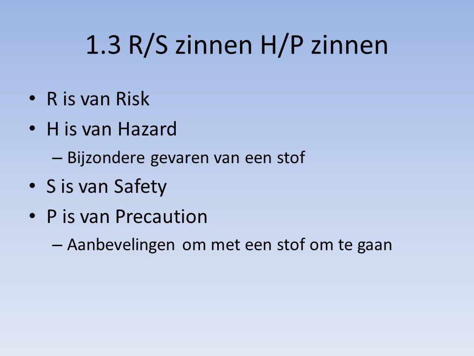 1.3 R/S zinnen H/P zinnen R is van Risk H is van Hazard – Bijzondere gevaren van een stof S is van Safety P is van Precaution – Aanbevelingen om met e