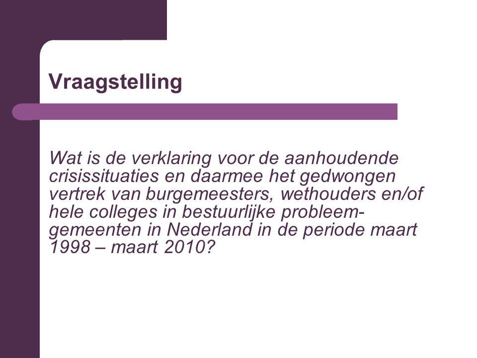 Vraagstelling Wat is de verklaring voor de aanhoudende crisissituaties en daarmee het gedwongen vertrek van burgemeesters, wethouders en/of hele colleges in bestuurlijke probleem- gemeenten in Nederland in de periode maart 1998 – maart 2010