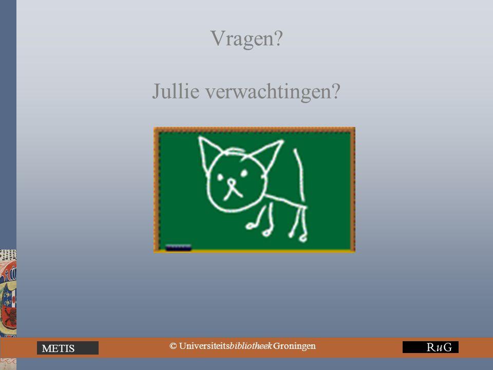 METIS © Universiteitsbibliotheek Groningen Vragen? Jullie verwachtingen?