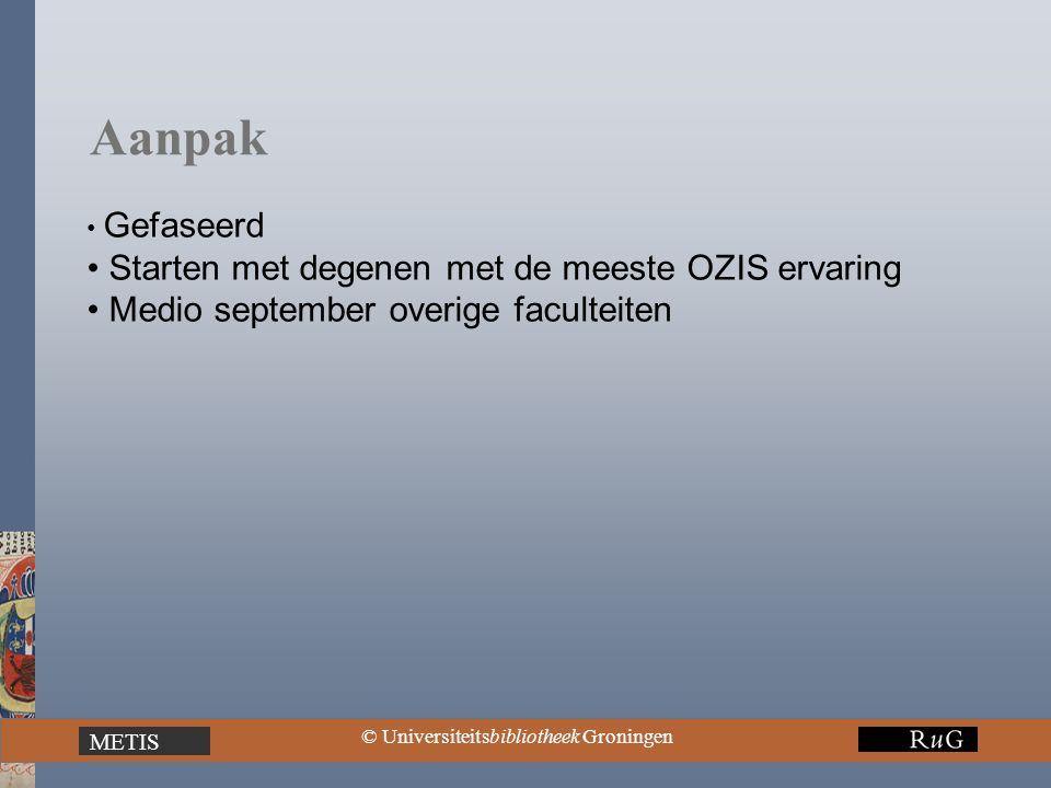 METIS © Universiteitsbibliotheek Groningen Aanpak Gefaseerd Starten met degenen met de meeste OZIS ervaring Medio september overige faculteiten