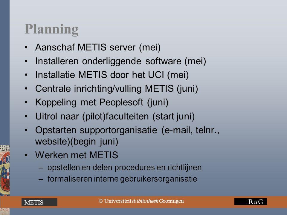 METIS © Universiteitsbibliotheek Groningen Planning Aanschaf METIS server (mei) Installeren onderliggende software (mei) Installatie METIS door het UC