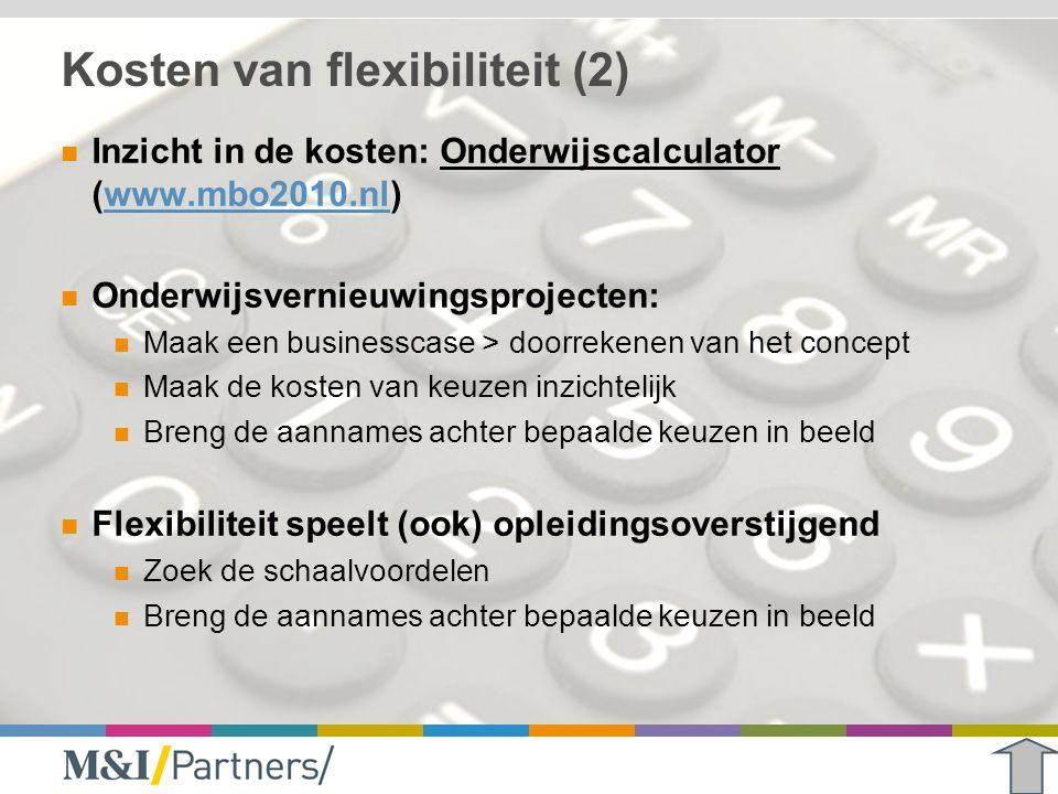Kosten van flexibiliteit (2) Inzicht in de kosten: Onderwijscalculator (www.mbo2010.nl)www.mbo2010.nl Onderwijsvernieuwingsprojecten: Maak een busines